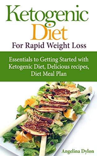 Ketogenic Diet for Rapid Weight Loss: Essentials to Getting Started with Ketogenic Diet, Delicious recipes, Diet Meal Plan by Angelina Dylon