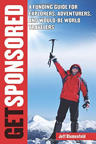 Get Sponsored: A Funding Guide for Explorers, Adventurers, and Would-Be World Travelers, by Jeff Blumenfeld