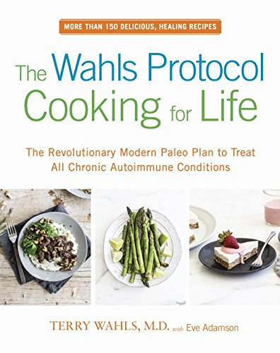 The Wahls Protocol Cooking for Life: The Revolutionary Modern Paleo Plan to Treat All Chronic Autoimmune Conditions by Dr. Terry Wahls, Eve Adamson