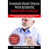 Eliminate Heart Disease with Authentic Japanese Reiki Techniques: Effective and Powerful Treatment for Chronic Heart Disease (Reiki in Action Series Book 2)