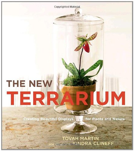 The New Terrarium: Creating Beautiful Displays for Plants and Nature, by Tovah Martin, Kindra Clineff