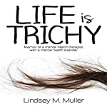 Life Is Trichy: Memoir of a Mental Health Therapist with a Mental Health Disorder | Lindsey M. Muller