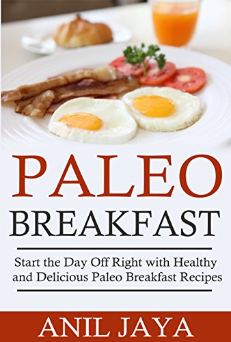 Paleo Breakfast: Start The Day Off Right With Healthy And Delicious Paleo Breakfast Recipes (Breakfast - Paleo - Morning - Weight Loss - Gluten Free) by Anil Jaya