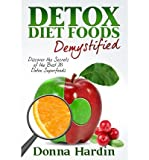 [ DETOX DIET FOODS DEMYSTIFIED: DISCOVER THE SECRETS OF THE BEST 28 DETOX SUPERFOODS FOR CLEANSING AND DETOXING YOUR BODY NATURALLY ] By Hardin, Donna ( Author) 2013 [ Paperback ]