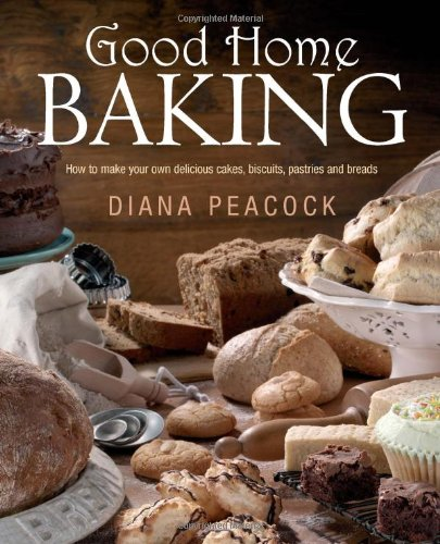 Good Home Baking: How to Make Your Own Delicious Cakes, Cookies, Pastries and Breads