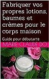 Fabriquer vos propres lotions, baumes et cr�mes pour le corps maison: Guide pour d�butante