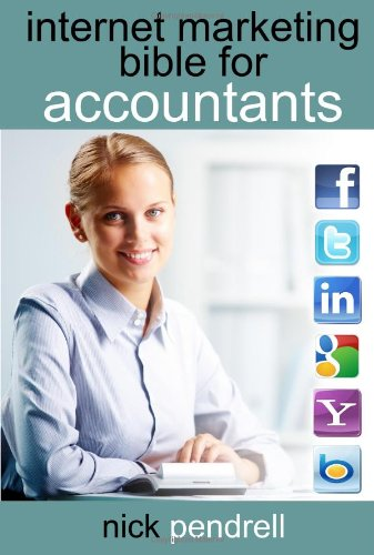 Internet Marketing Bible for Accountants: The Complete Guide to Using Social Media and Online Advertising Including Facebook, Twitter, Google and LinkedIn for CPAS and Accounting Firms