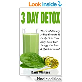 3 Day Detox : The Revolutionary 3-Day Formula To Easily Detox Your Body, Boost Your Energy, And Lose a Quick 5 Pounds!
