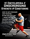 The Encyclopedia of Underground Strength and Conditioning How to Get Stronger and Tougher--In the Gym and in Life--Using the Training Secrets of the Athletic Elite