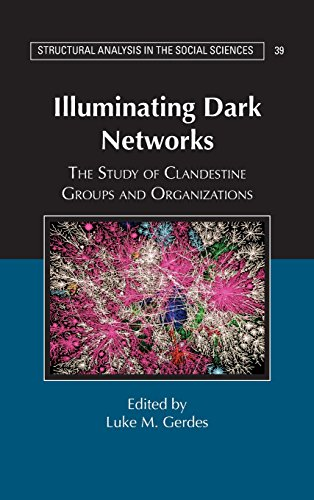 Illuminating Dark Networks: The Study of Clandestine Groups and Organizations (Structural Analysis in the Social Sciences)
