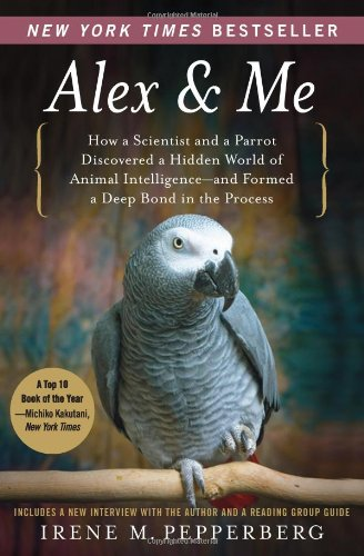 Alex & Me: How a Scientist and a Parrot Discovered a Hidden World of Animal Intelligence--and Formed a Deep Bond in the Process, Irene Pepperberg