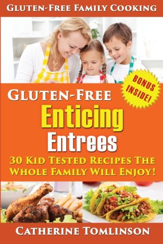 Gluten-Free Enticing Entrees: 30 Kid Tested Recipes The Whole Family Will Enjoy! (Includes FREE Bonus Gluten-Free Resource Guide) (Gluten-Free Family Cooking) (Volume 2) PDF