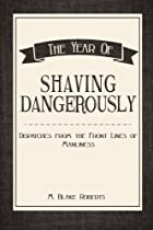 The Year of Shaving Dangerously: Dispatches From the Front Lines of Manliness