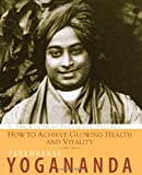 How to Achieve Glowing Health and Vitality: The Wisdom of Yogananda, Volume 6 (1565892569) by Paramhansa Yogananda