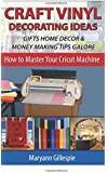 Craft Vinyl Decorating Ideas Gifts Home Decor and Money Making Tips Galore (How To Master Your Cricut Machine)