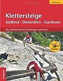 Klettersteige Südtirol - Dolomiten - Gardasee: Die schönsten Routen für Einsteiger und Könner