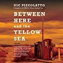 Between Here and the Yellow Sea Audiobook by Nic Pizzolatto Narrated by Kirby Heybourne