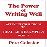 Writing: Applying Your Tools to Real-Life Examples: Part II: The Power of Writing Well | Pete Geissler