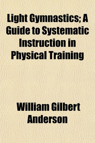 Light Gymnastics; A Guide to Systematic Instruction in Physical Training