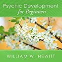 Psychic Development for Beginners: An Easy Guide to Developing and Releasing Your Psychic Abilities Audiobook by William W. Hewitt Narrated by James C. Lewis