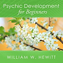 Psychic Development for Beginners: An Easy Guide to Developing and Releasing Your Psychic Abilities (       UNABRIDGED) by William W. Hewitt Narrated by James C. Lewis
