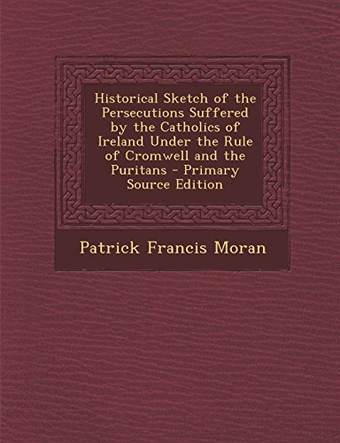 Historical Sketch of the Persecutions Suffered by the Catholics of Ireland Under the Rule of Cromwell and the Puritans - Primary Source Edition