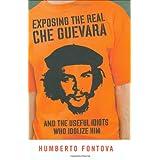 Exposing the Real Che Guevara: And the Useful Idiots Who Idolize Him ~ Humberto Fontova