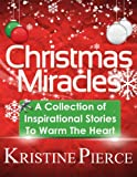 Christmas Miracles: A Collection Of Inspirational Stories To Warm The Heart (Inspirational Stories Collection)