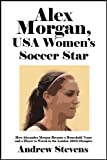 Alex Morgan, USA Women's Soccer Star: How Alexandra Morgan Became a Household Name and a Player to Watch in the London 2012 Olympics [Article]