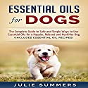 Essential Oils for Dogs: The Complete Guide to Safe and Simple Ways to Use Essential Oils for a Happier, Relaxed and Healthier Dog Audiobook by Julie Summers Narrated by Andrea Tuszynski