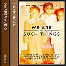 We Are Not Such Things: A Murder in a South African Township and the Search for Truth and Reconciliation Audiobook by Justine van der Leun Narrated by Laurel Lefkow