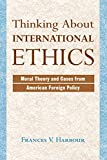 Thinking About International Ethics: Moral Theory And Cases From American Foreign Policy