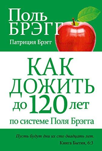 Поль Брэгг - Как дожить до 120 лет по системе Поля Брэгга (Здоровье. Питание) (Russian Edition)
