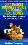Gift Basket Business Guide to Making REAL Money: How to Get the Lucrative Corporate Accounts (Gift Basket Business Guide to Profits Series)