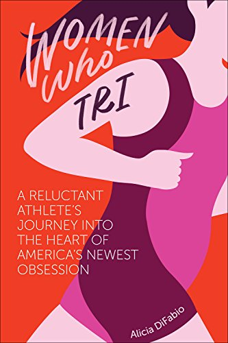 Book Cover: Women Who Tri: A Reluctant Athlete's Journey Into the Heart of America's Newest Obsession