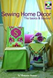Sewing Home Decor: the Basics & Beyond: How-to Techniques, Dozens of Home Decor Projects, Learn-to Sew Basics