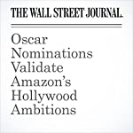 Oscar Nominations Validate Amazon's Hollywood Ambitions | Ben Fritz,Laura Stevens