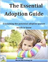 The Essential Adoption Guide: Everything the potential adoptive parent needs to know (Beacon Hill Training Ltd Book 1) (English Edition)