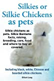 img - for Silkies or Silkie Chickens as Pets. Silkie Bantams Facts, Raising, Breeding, Care, Food and Where to Buy All Covered. Including Black, White, Chinese book / textbook / text book