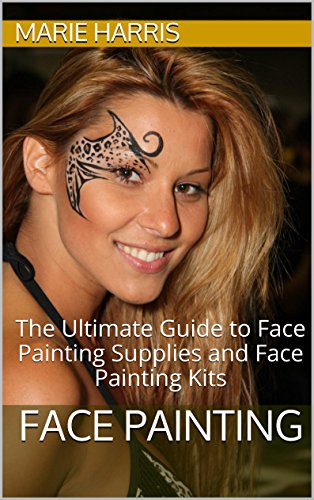 Face Painting: The Ultimate Guide to Face Painting Supplies and Face Painting Kits PDF Download Free