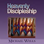 Heavenly Discipleship: Witnessing to the Indwelling Fullness of Christ in Every Believer | Michael Wells