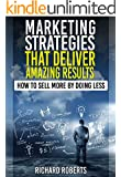 Marketing Strategies That Deliver Amazing Results: How to Sell More By Doing Less (English Edition)