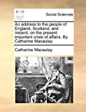 img - for An address to the people of England, Scotland, and Ireland, on the present important crisis of affairs. By Catharine Macaulay. book / textbook / text book