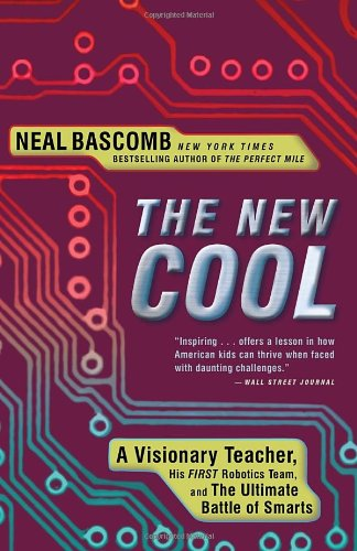 The New Cool: A Visionary Teacher, His FIRST Robotics Team,