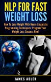 Weight Loss: NLP For Fast Weight Loss. How To Lose Weight With Neuro-Linguistic Programming. (NLP For Success: Losing Weight With NLP. Neuro-Linguistic Programming to Speed Up Massive Weight Loss.)