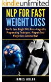 NLP For Fast Weight Loss: How To Lose Weight With Neuro Linguistic Programming-Program Your Weight Loss Success NOW (NLP, Weight Loss, Hypnosis for Weight ... Weight with NLP Book 1) (English Edition)
