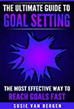 Goal Setting: The Ultimate Guide To Goal Setting - The Most Effective Way To Reach Goals Fast (Goal Setting, Motivation, Action Plan, SMART Goals, Success)