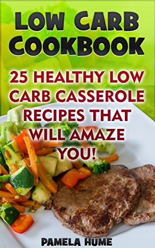 Low Carb Cookbook: 25 Healthy Low Carb Casserole Recipes That Will Amaze You! +11 Bonus Recipes: (Low Carb Meal Recipes For Weight Loss, Energy and Vibrant Health) (Clean Eating) by Pamela Hume