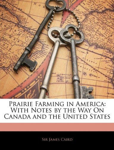 Prairie Farming in America: With Notes by the Way On Canada and the United States