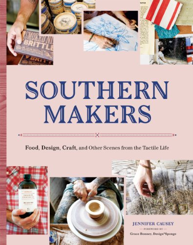 Southern Makers: Food, Design, Craft, and Other Scenes from the Tactile Life by Jennifer Causey